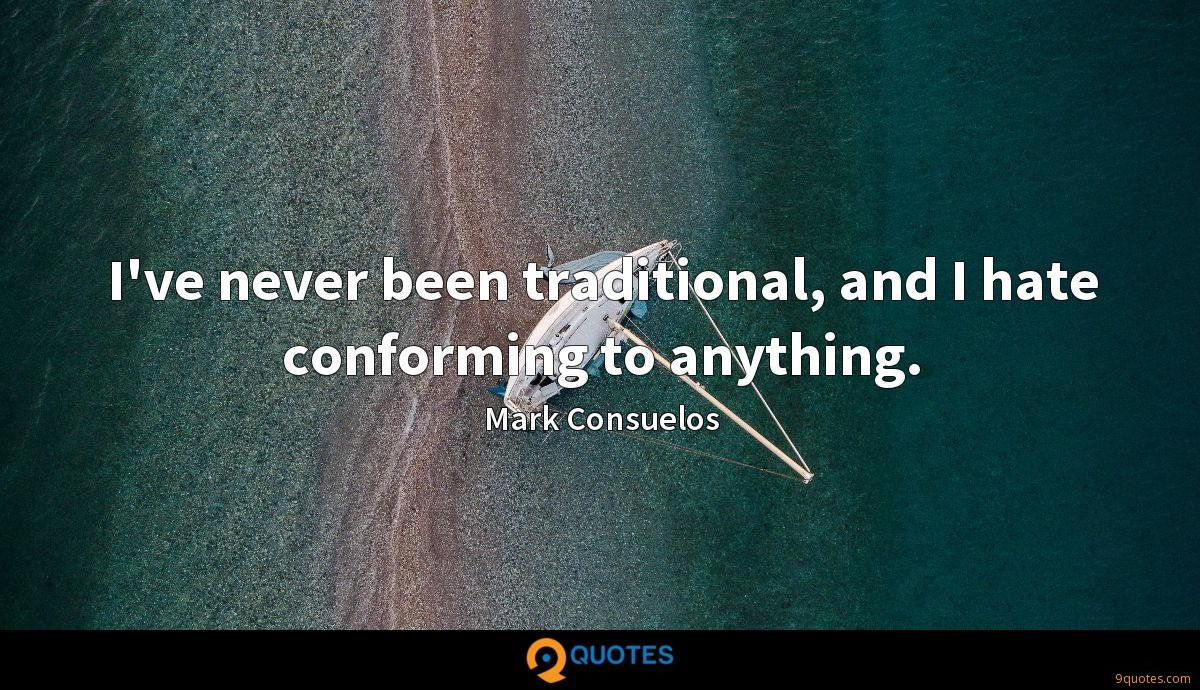 I've never been traditional, and I hate conforming to anything.
