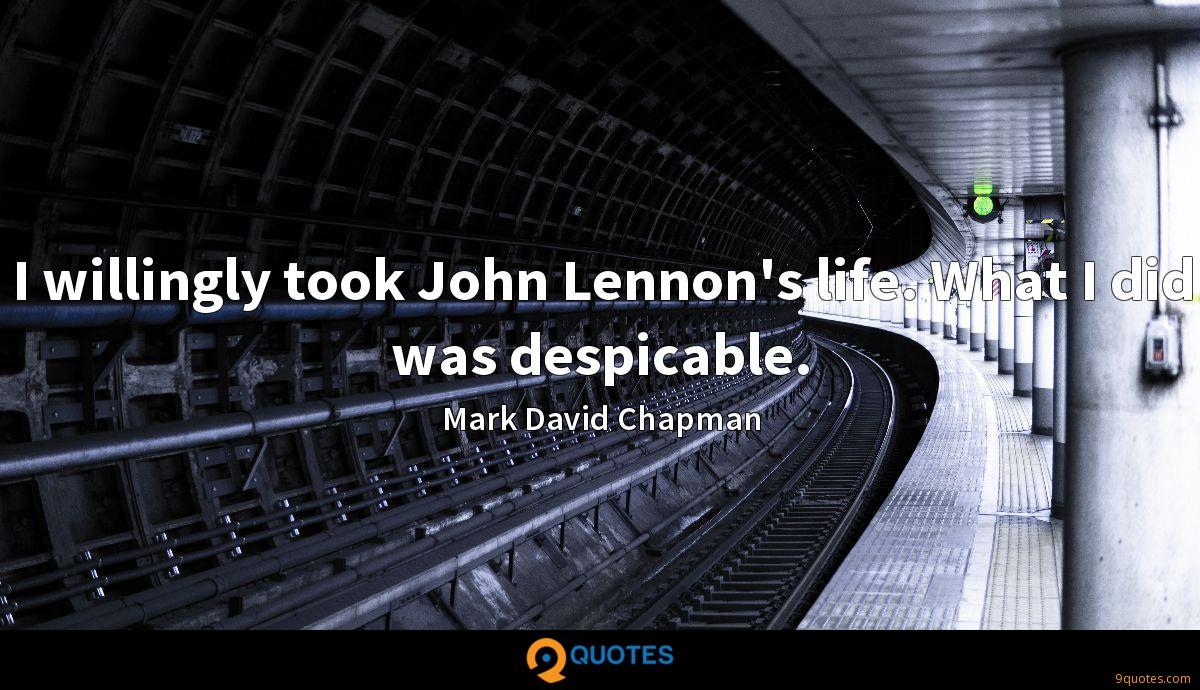I willingly took John Lennon's life. What I did was despicable.