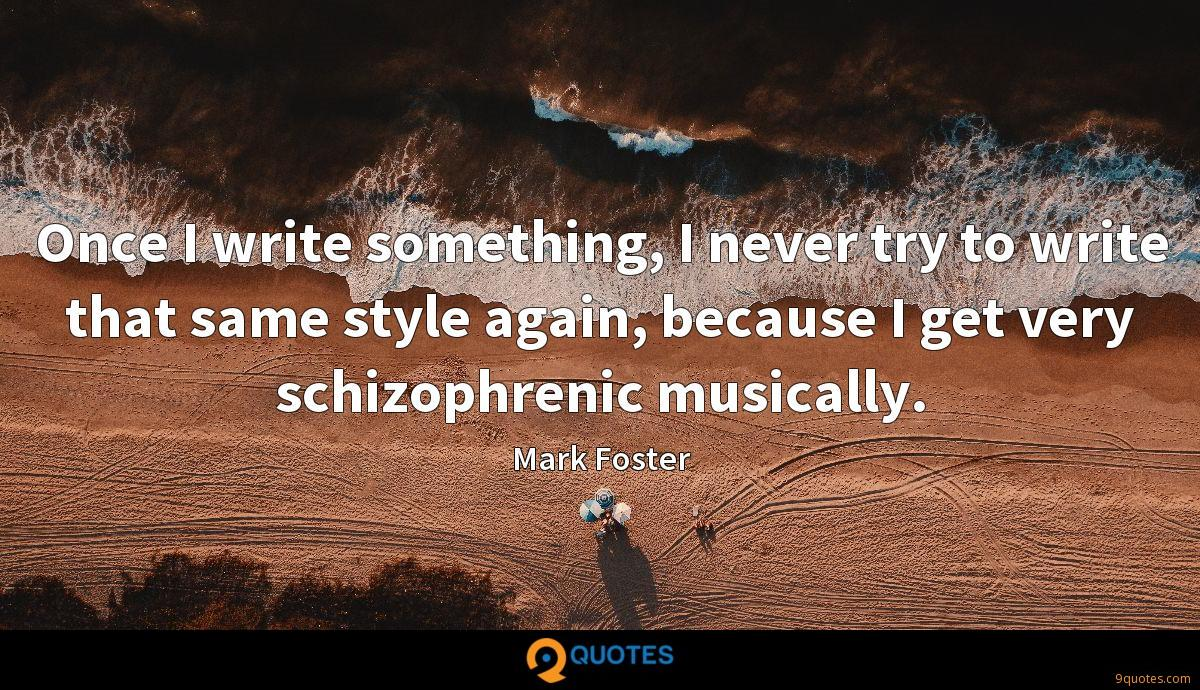 Once I write something, I never try to write that same style again, because I get very schizophrenic musically.