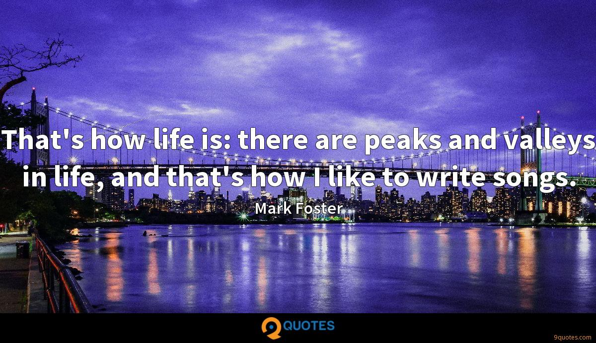 That's how life is: there are peaks and valleys in life, and that's how I like to write songs.