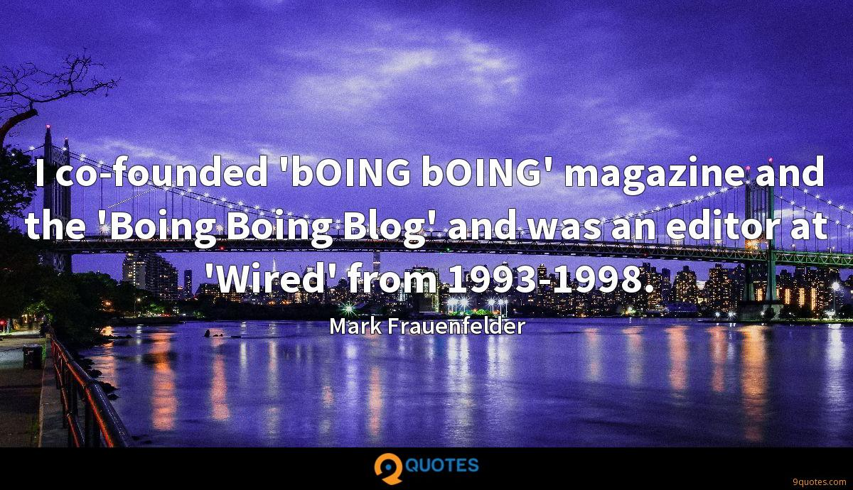I co-founded 'bOING bOING' magazine and the 'Boing Boing Blog' and was an editor at 'Wired' from 1993-1998.