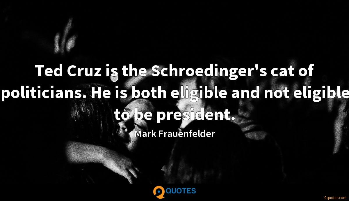 Ted Cruz is the Schroedinger's cat of politicians. He is both eligible and not eligible to be president.