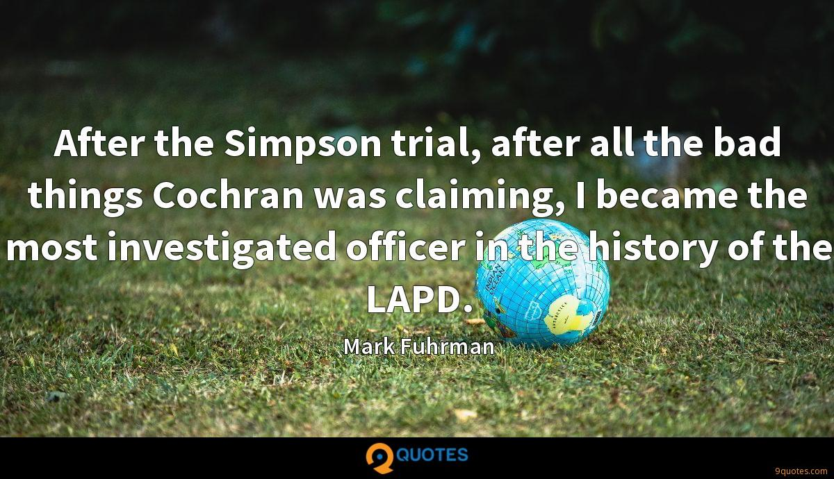 After the Simpson trial, after all the bad things Cochran was claiming, I became the most investigated officer in the history of the LAPD.