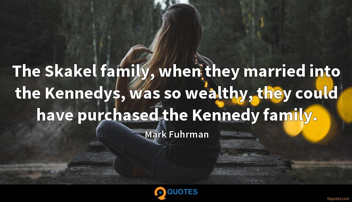The Skakel family, when they married into the Kennedys, was so wealthy, they could have purchased the Kennedy family.