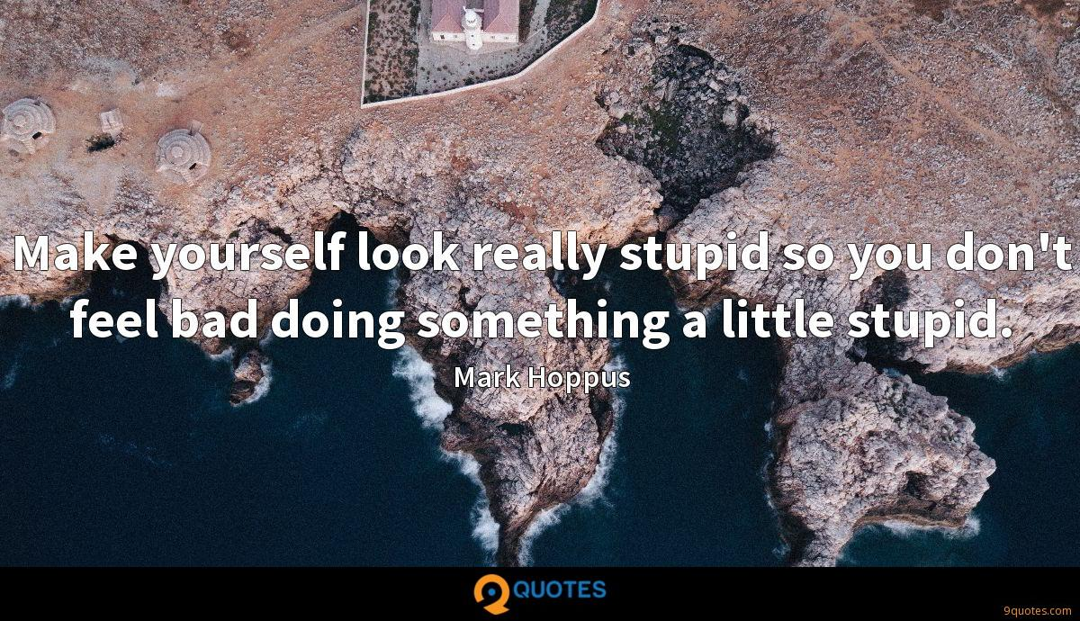 Make yourself look really stupid so you don't feel bad doing something a little stupid.