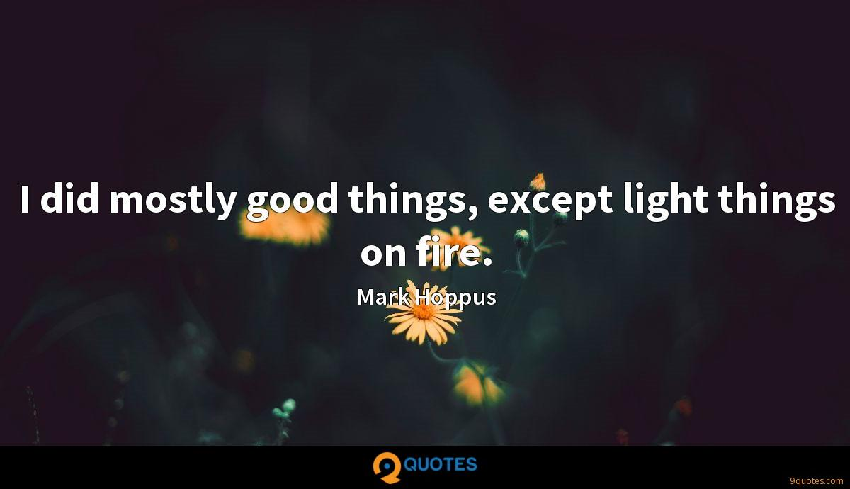 I did mostly good things, except light things on fire.