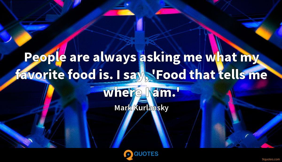 People are always asking me what my favorite food is. I say, 'Food that tells me where I am.'