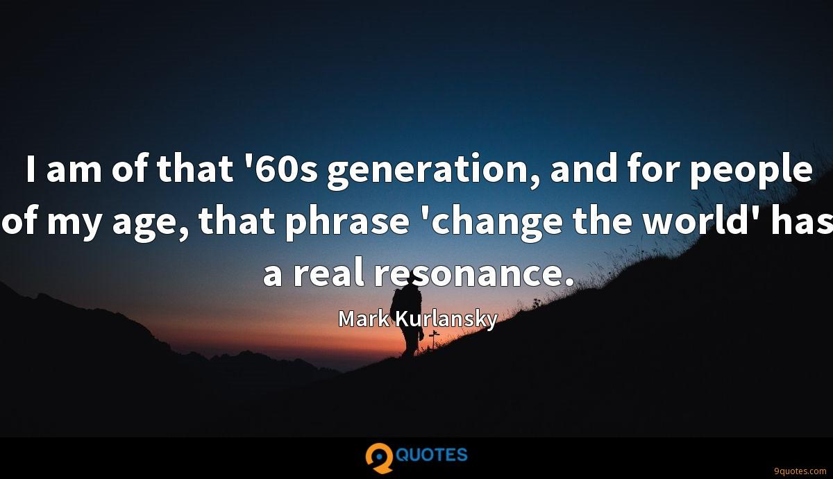 I am of that '60s generation, and for people of my age, that phrase 'change the world' has a real resonance.