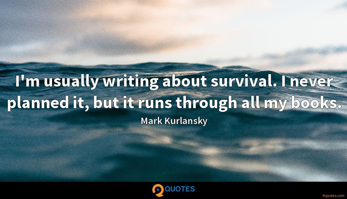 I'm usually writing about survival. I never planned it, but it runs through all my books.