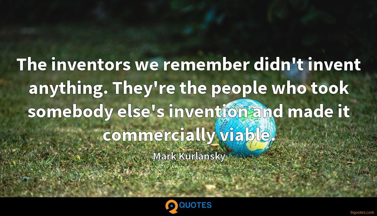 The inventors we remember didn't invent anything. They're the people who took somebody else's invention and made it commercially viable.