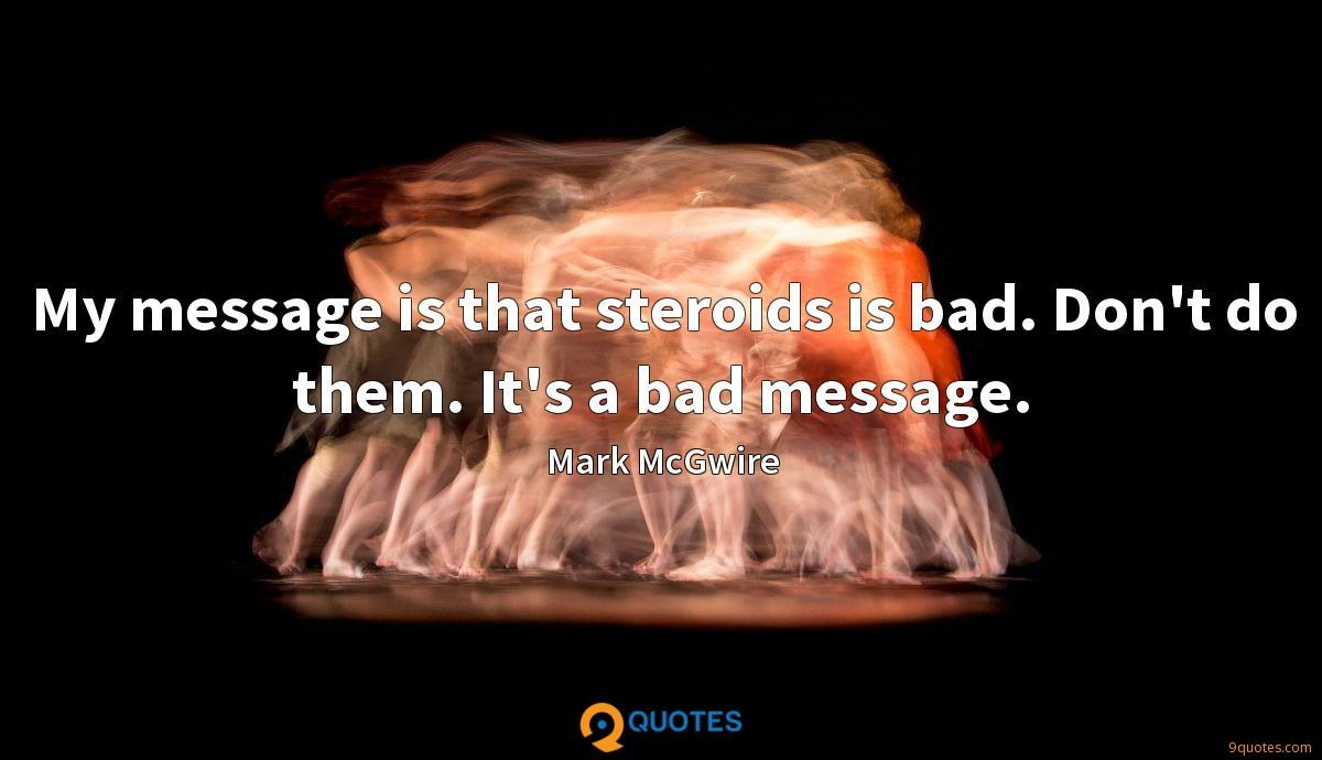 My message is that steroids is bad. Don't do them. It's a bad message.