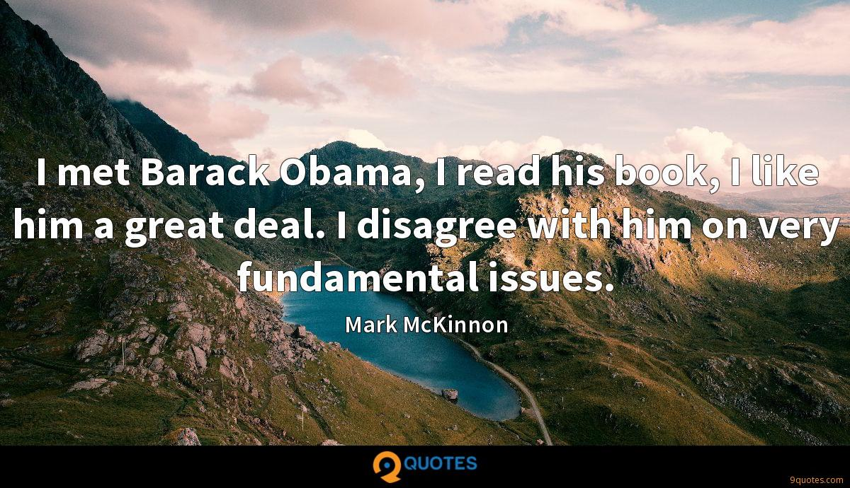 I met Barack Obama, I read his book, I like him a great deal. I disagree with him on very fundamental issues.