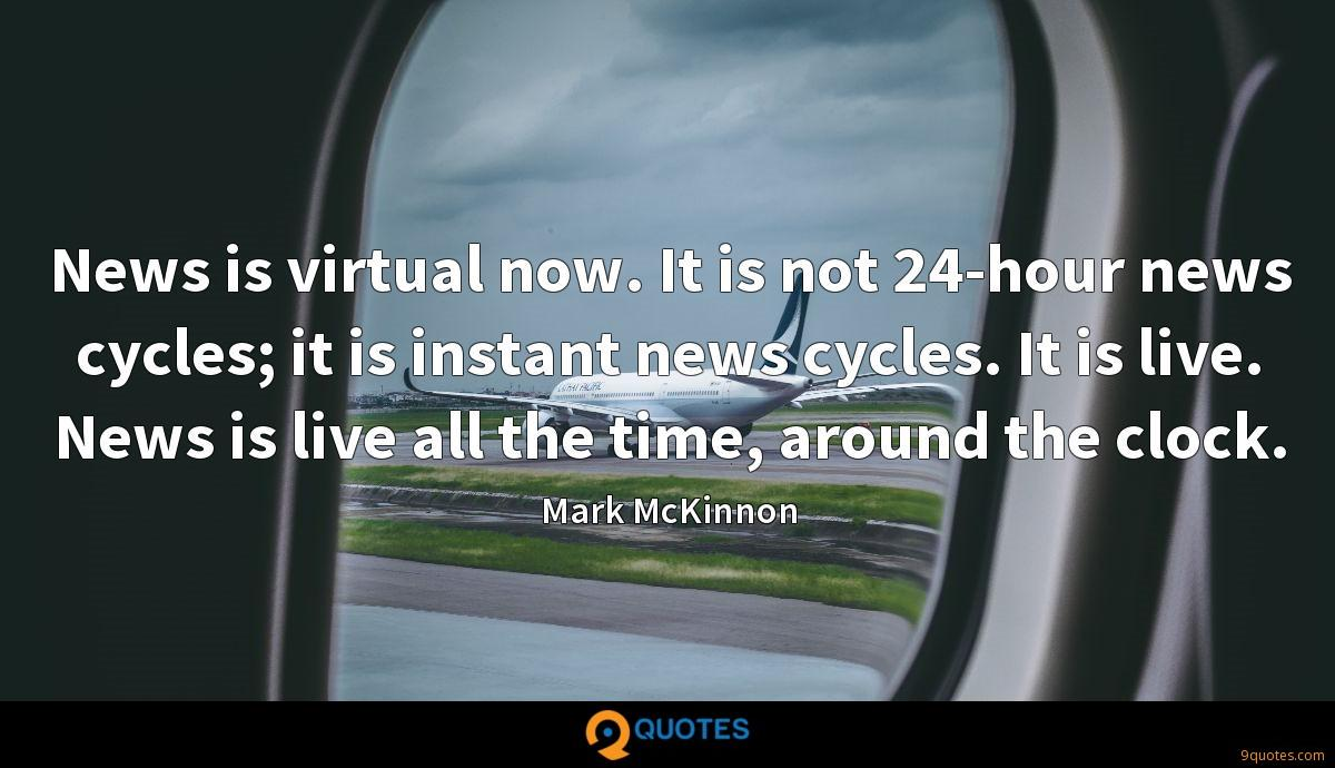 News is virtual now. It is not 24-hour news cycles; it is instant news cycles. It is live. News is live all the time, around the clock.