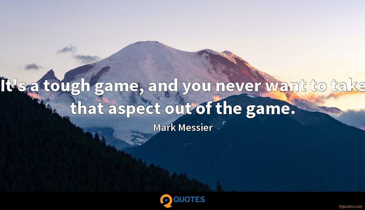 It's a tough game, and you never want to take that aspect out of the game.