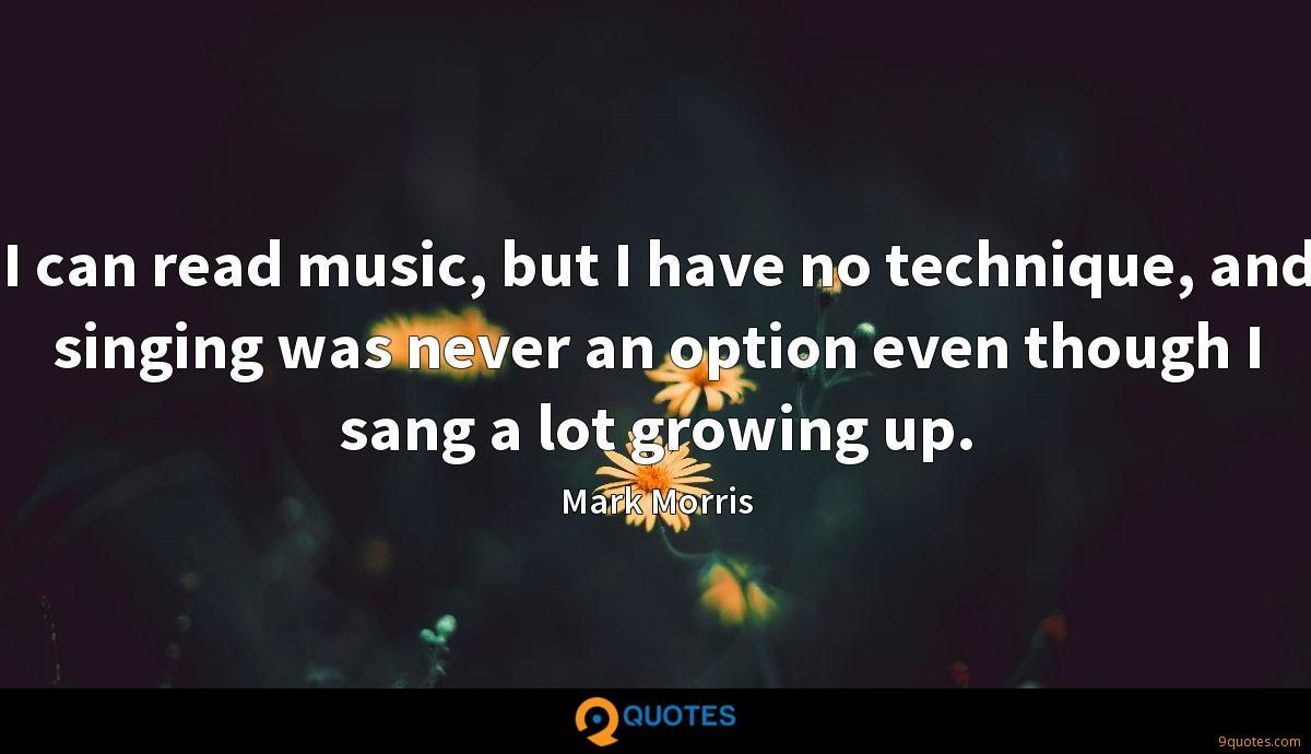 I can read music, but I have no technique, and singing was never an option even though I sang a lot growing up.