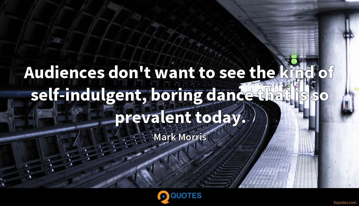 Audiences don't want to see the kind of self-indulgent, boring dance that is so prevalent today.