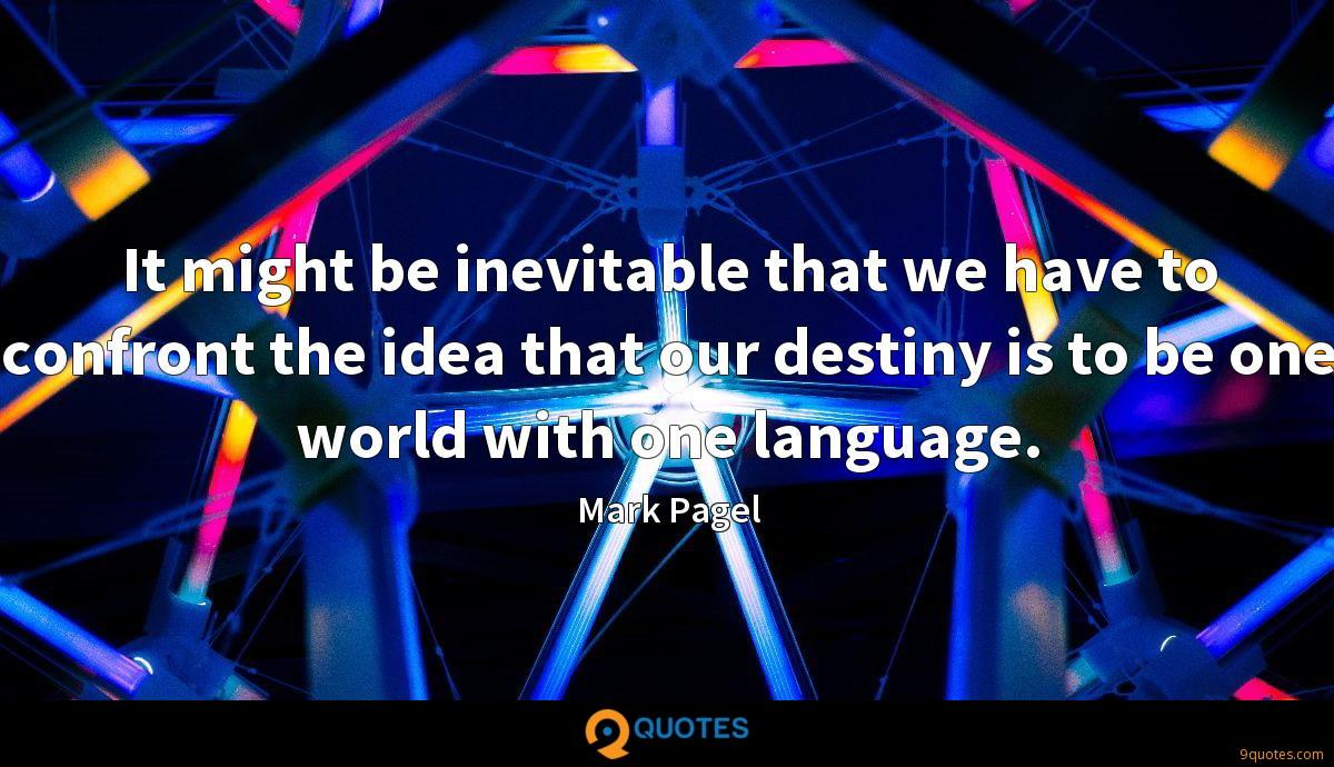It might be inevitable that we have to confront the idea that our destiny is to be one world with one language.