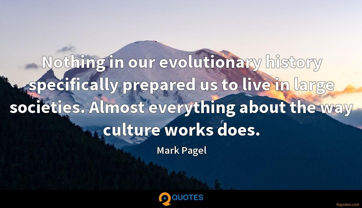 Nothing in our evolutionary history specifically prepared us to live in large societies. Almost everything about the way culture works does.
