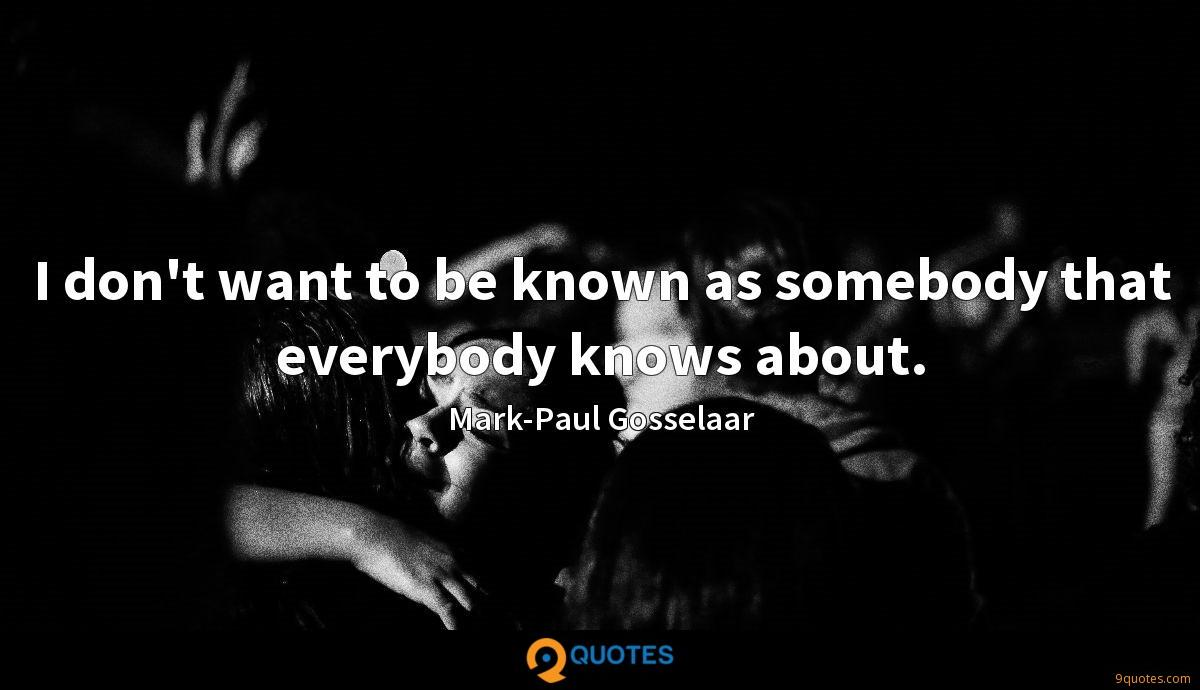 I don't want to be known as somebody that everybody knows about.