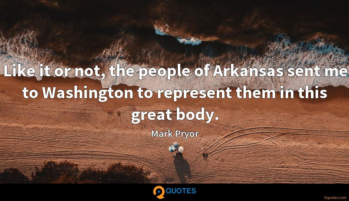 Like it or not, the people of Arkansas sent me to Washington to represent them in this great body.