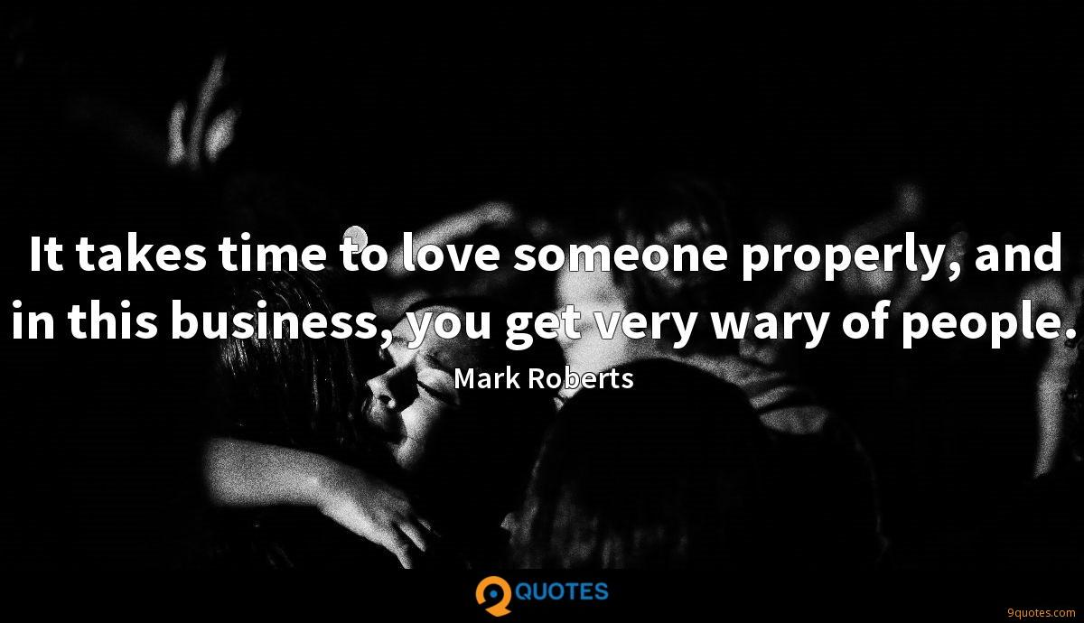 It takes time to love someone properly, and in this business, you get very wary of people.
