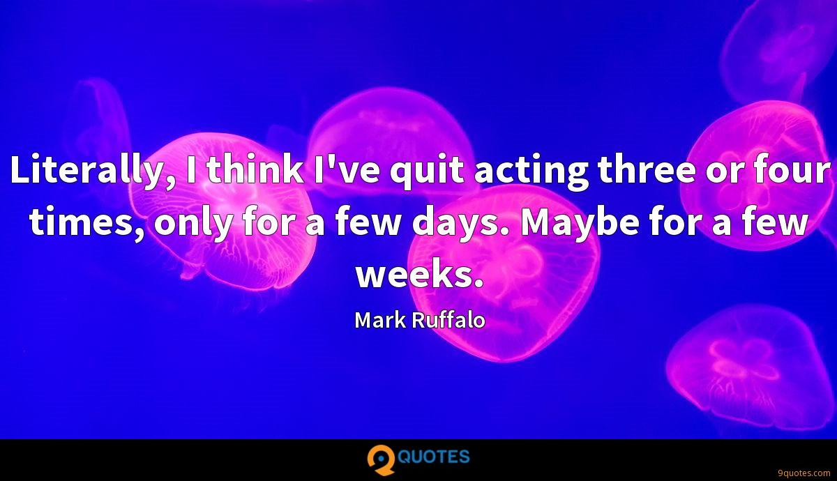 Literally, I think I've quit acting three or four times, only for a few days. Maybe for a few weeks.
