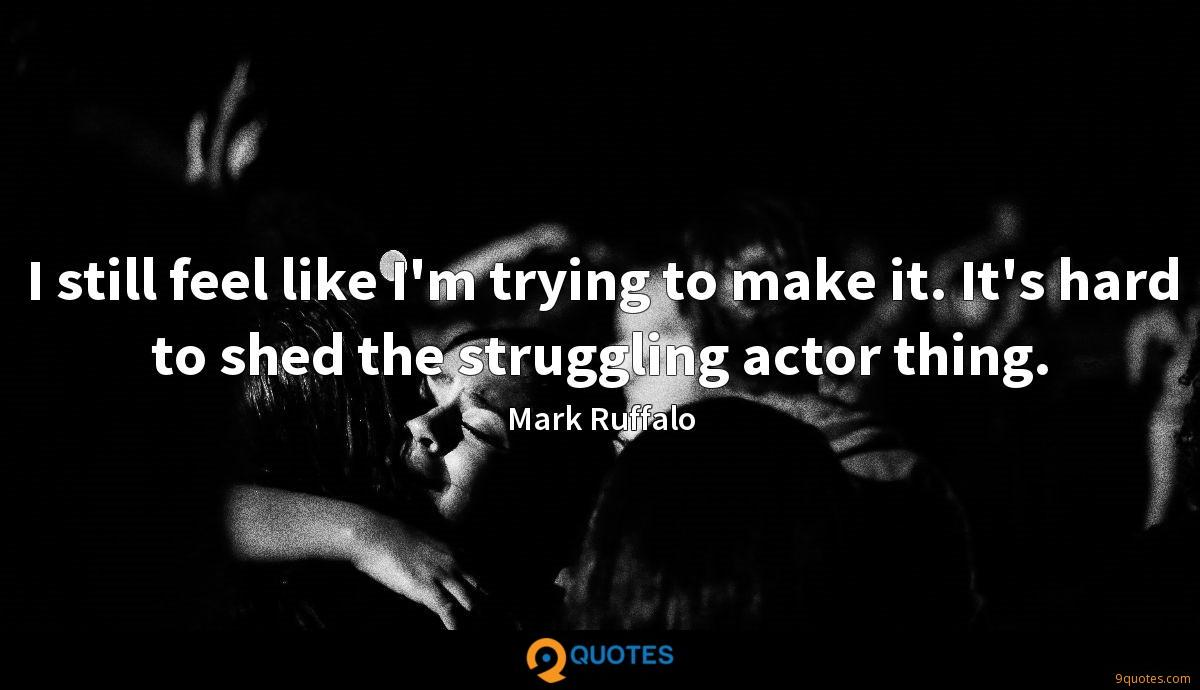 I still feel like I'm trying to make it. It's hard to shed the struggling actor thing.