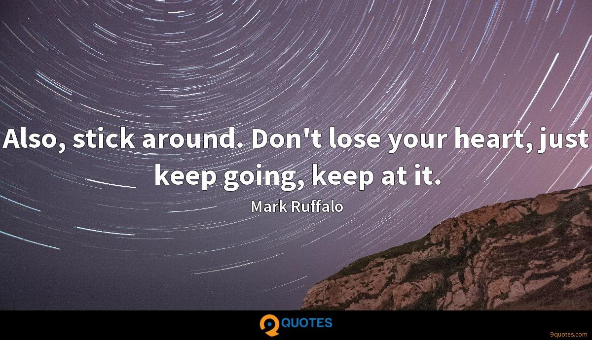 Also, stick around. Don't lose your heart, just keep going, keep at it.