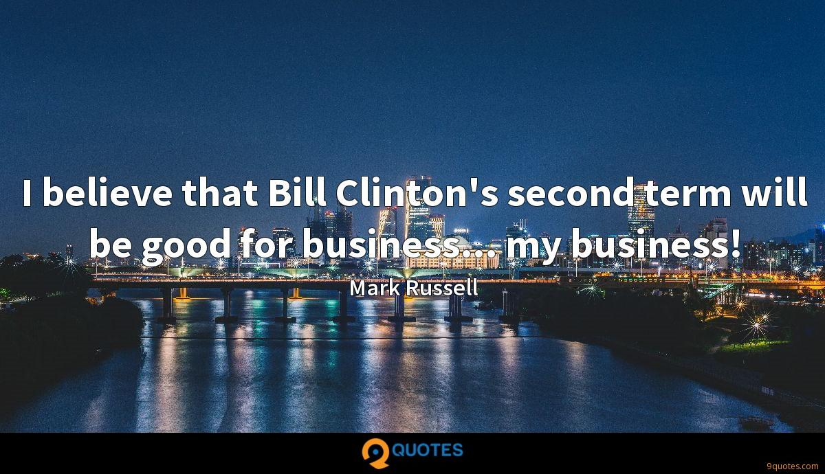 I believe that Bill Clinton's second term will be good for business... my business!