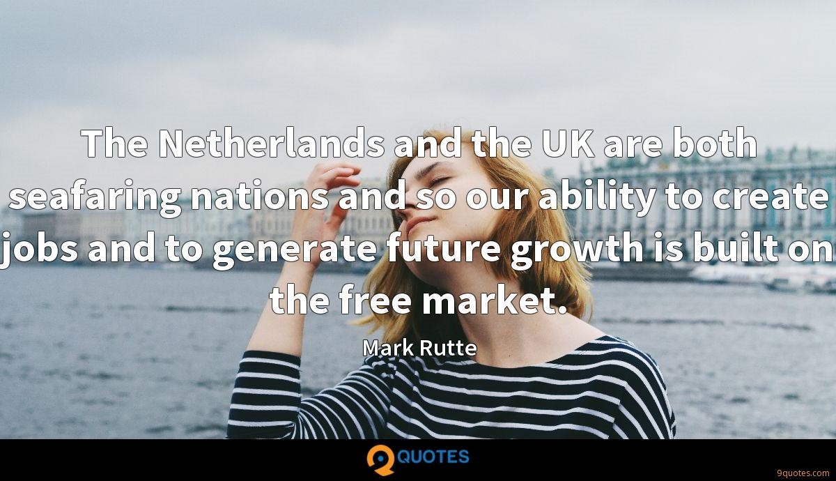 The Netherlands and the UK are both seafaring nations and so our ability to create jobs and to generate future growth is built on the free market.