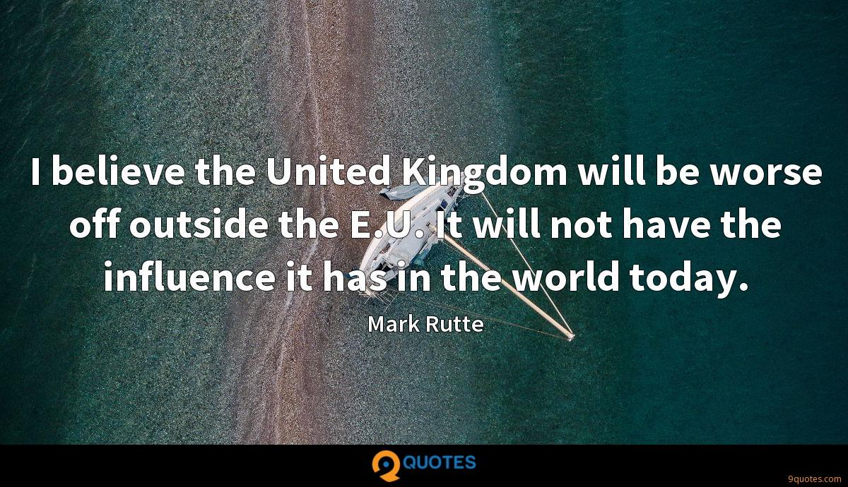 I believe the United Kingdom will be worse off outside the E.U. It will not have the influence it has in the world today.