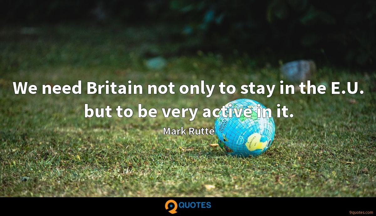 We need Britain not only to stay in the E.U. but to be very active in it.