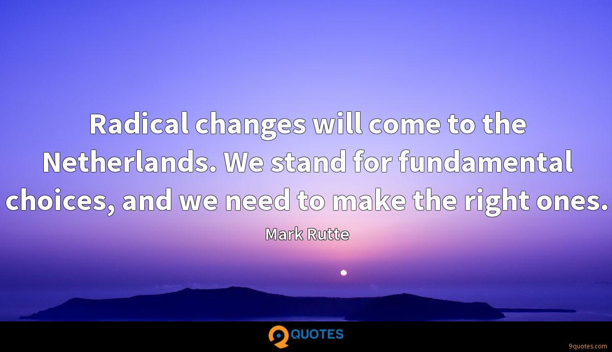 Radical changes will come to the Netherlands. We stand for fundamental choices, and we need to make the right ones.
