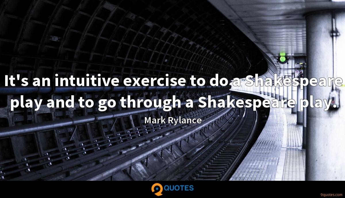 It's an intuitive exercise to do a Shakespeare play and to go through a Shakespeare play.