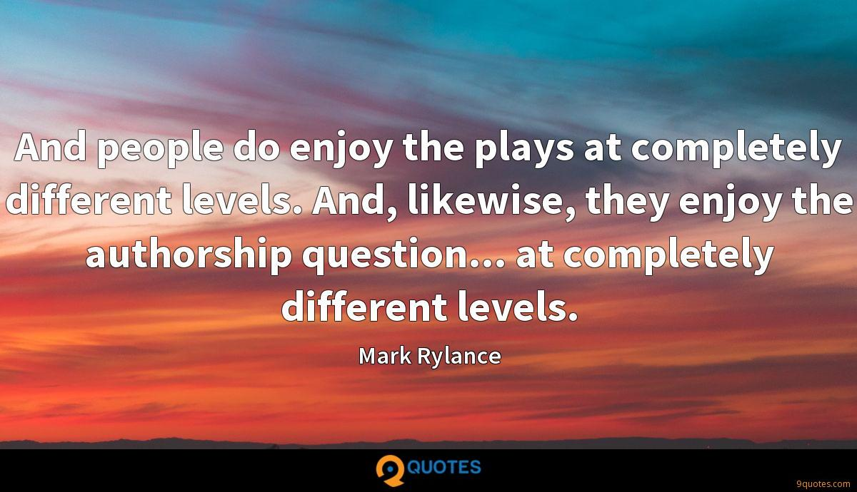 And people do enjoy the plays at completely different levels. And, likewise, they enjoy the authorship question... at completely different levels.
