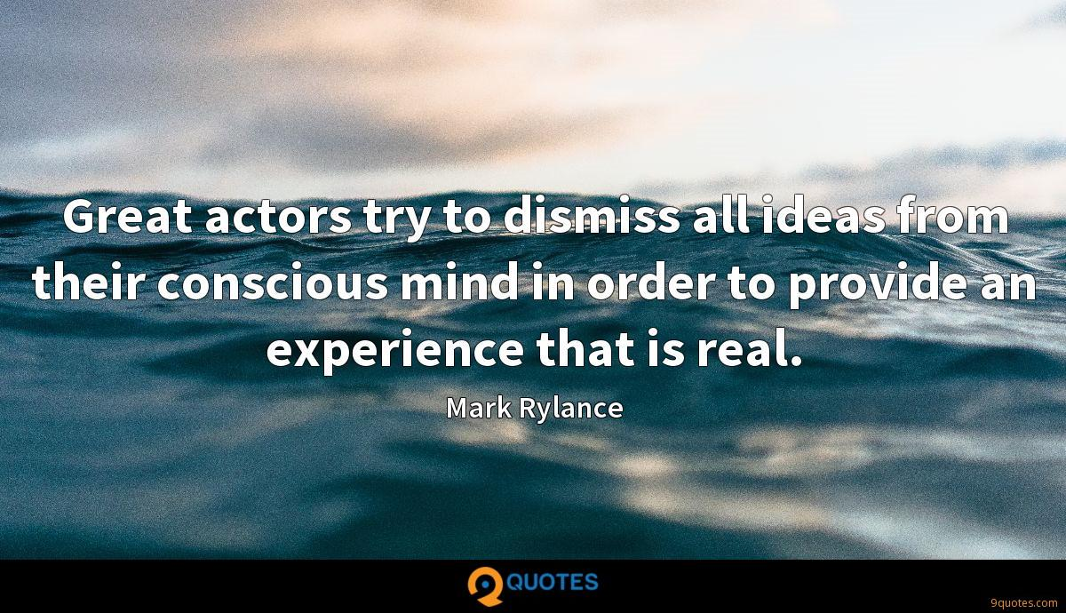 Great actors try to dismiss all ideas from their conscious mind in order to provide an experience that is real.