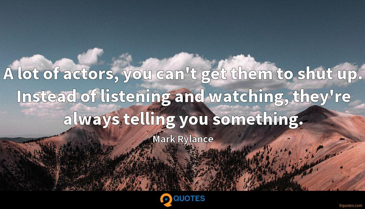 A lot of actors, you can't get them to shut up. Instead of listening and watching, they're always telling you something.