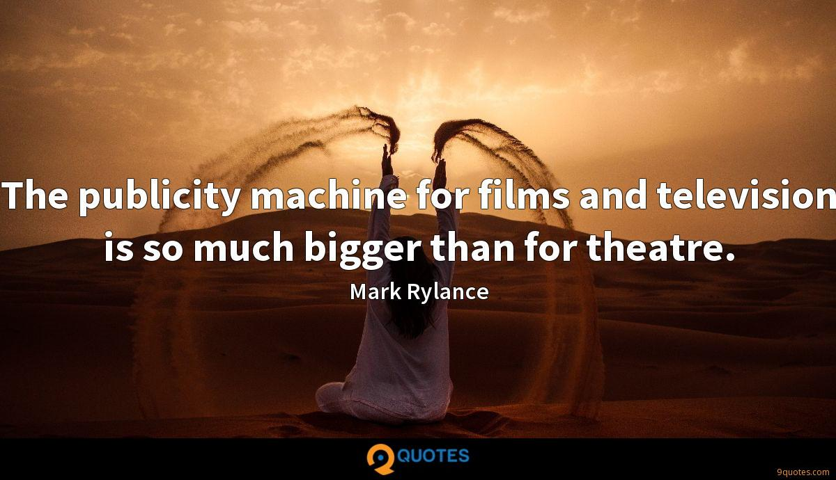 The publicity machine for films and television is so much bigger than for theatre.