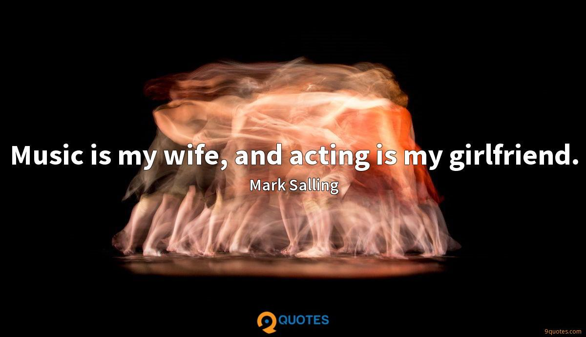Music is my wife, and acting is my girlfriend.