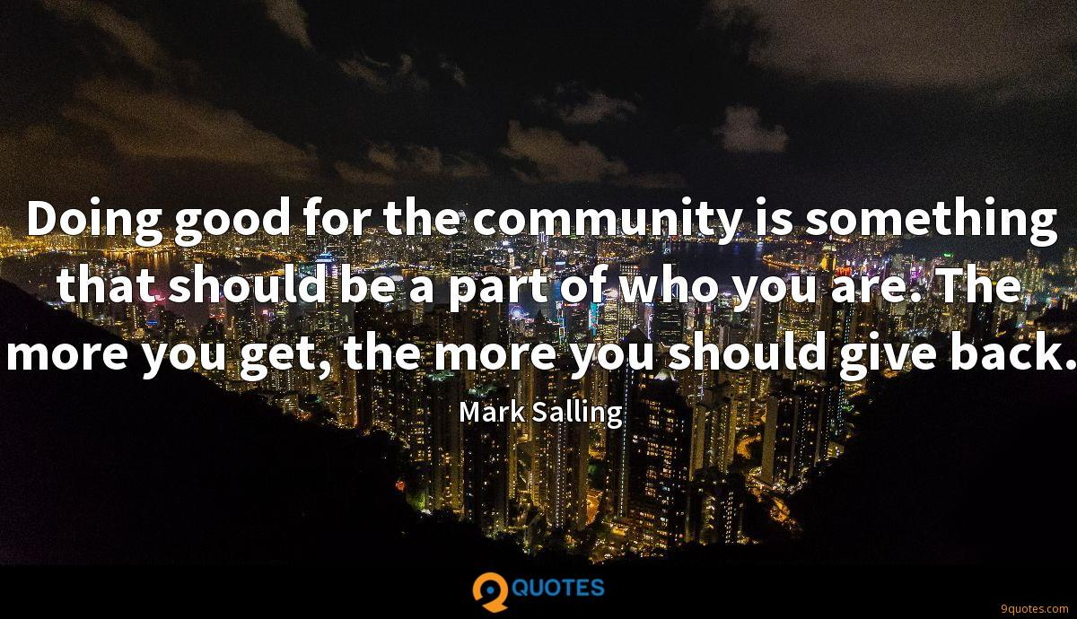 Doing good for the community is something that should be a part of who you are. The more you get, the more you should give back.