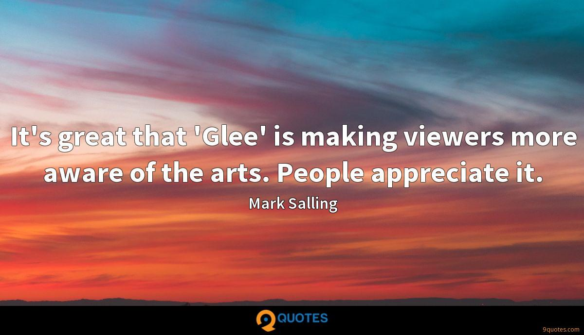 It's great that 'Glee' is making viewers more aware of the arts. People appreciate it.
