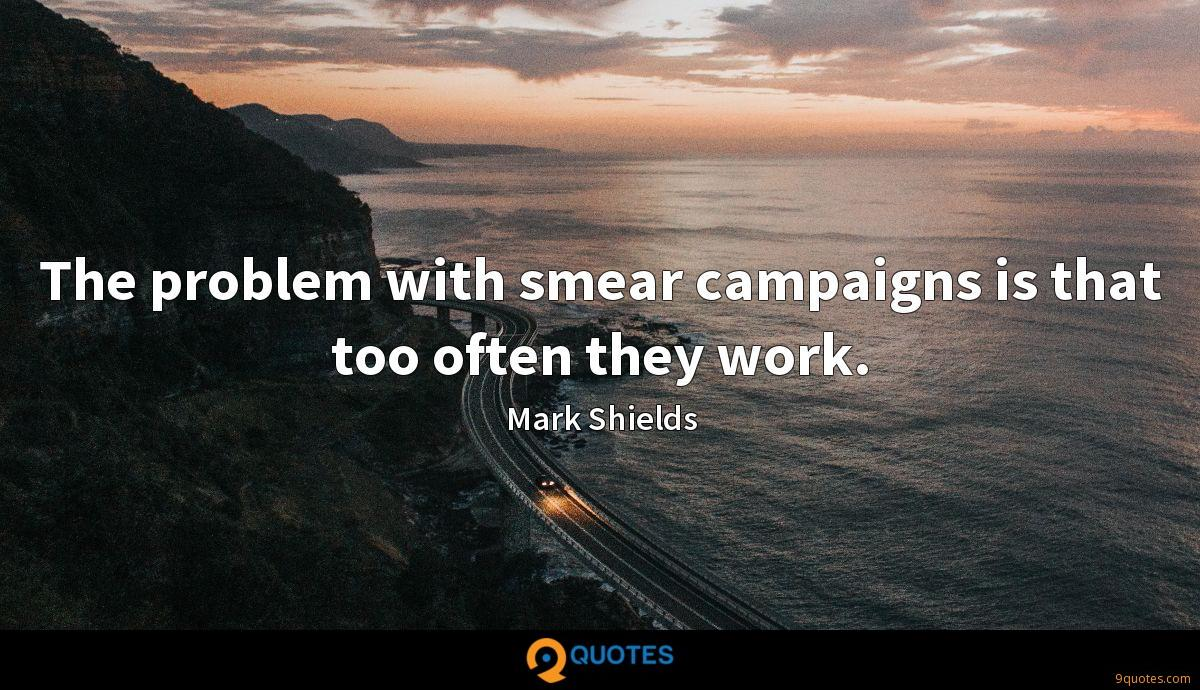 The problem with smear campaigns is that too often they work.
