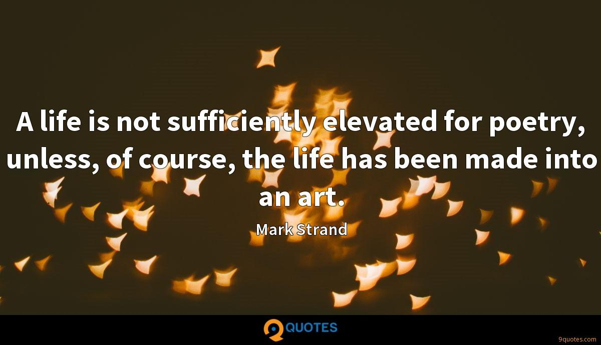 A life is not sufficiently elevated for poetry, unless, of course, the life has been made into an art.