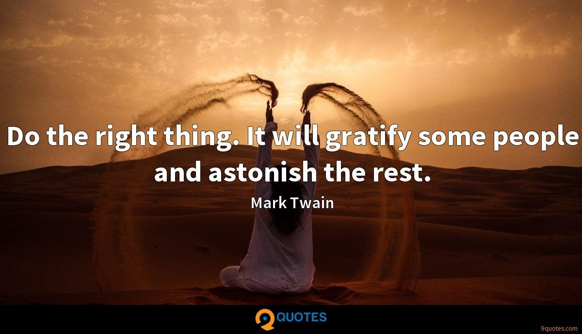 Do the right thing. It will gratify some people and astonish the rest.