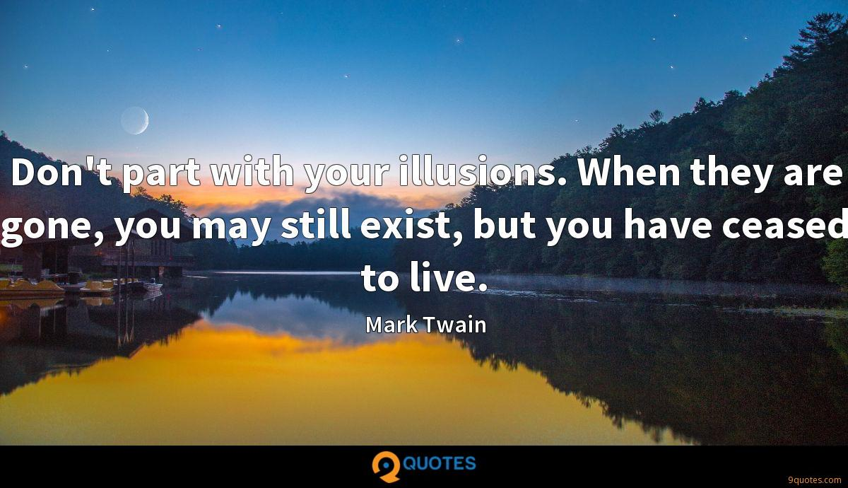Don't part with your illusions. When they are gone, you may still exist, but you have ceased to live.