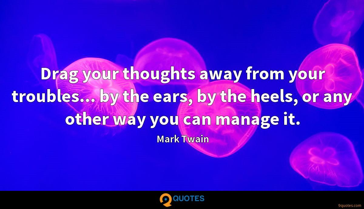 Drag your thoughts away from your troubles... by the ears, by the heels, or any other way you can manage it.