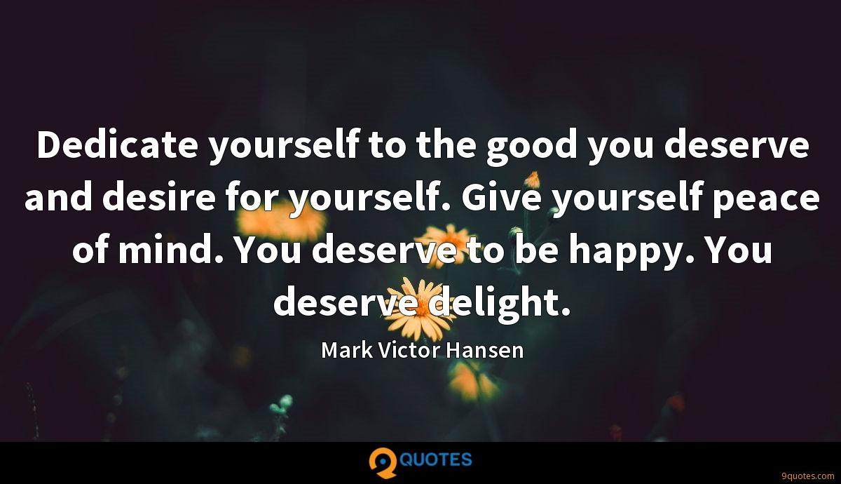 Dedicate yourself to the good you deserve and desire for yourself. Give yourself peace of mind. You deserve to be happy. You deserve delight.