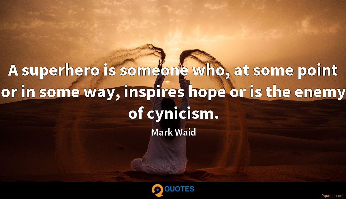 A superhero is someone who, at some point or in some way, inspires hope or is the enemy of cynicism.