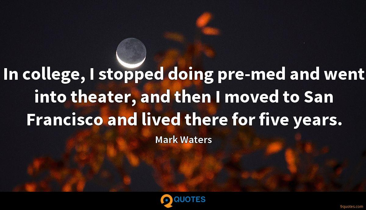In college, I stopped doing pre-med and went into theater, and then I moved to San Francisco and lived there for five years.