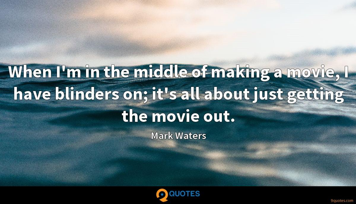 When I'm in the middle of making a movie, I have blinders on; it's all about just getting the movie out.